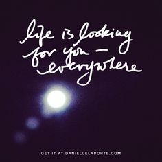 Just up. Life is looking everywhere for you. Get on the radar. http://www.daniellelaporte.com/life-is-looking-for-you/