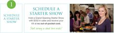 SCHEDULE A STARTER SHOW Hold a Grand Opening Starter Show with $350 in sales and receive your Kit at no out-of-pocket cost.