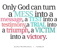 """""""Only God can turn a mess into a message, a test into a testimony, a trial into a triumph and a victim into a victory."""" #Quote"""
