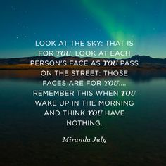 """""""Look at the sky: that is for you. Look at each person's face as you pass on the street: those faces are for you. ... Remember this when you wake up in the morning and think you have nothing."""" — Miranda July"""