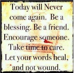 Today will NEVER come again. Be a Blessing. Be a friend. Encourage someone. Take time to care. Let your words heal, and not wound. Inspirational, Spiritual, Motivational & Positive Quotes & Sayings #inspirational #spiritual #motivational #positive #quotes #saying #inpirationalquotes #spiritualquotes #motivationalquotes #positivequotes