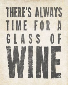 There's Always Time For A Glass Of Wine