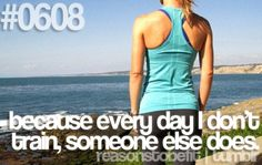Because everyday I don't train, someone else does.