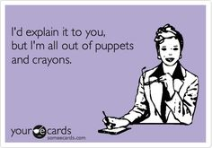 I'd explain it to you, but I'm all out of puppets and crayons.