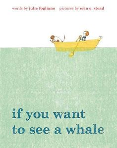 """""""If You Want to See a Whale"""" By: Julie Fogliano; PICTURE BOOK - Fogliano http://find.minlib.net/iii/encore/record/C__Rb3069361"""