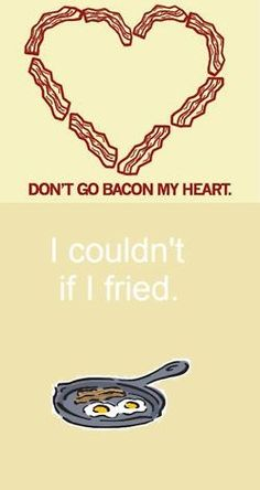 Don't go bacon my heart - I couldn't if I fried.