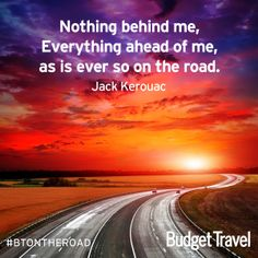 """""""Nothing behind me, everything ahead of me, as is ever so on the road."""" - Jack Kerouac."""
