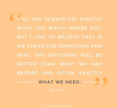"""""""If we strive for something and miss, the leftovers will be better than what we had before and often exactly what we need."""" - Inspiring Quote, Kevan Lee"""