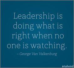 Leadership is doing what is right when no one is watching. -George Van Valkenburg
