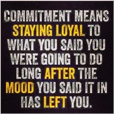 Commitment means staying loyal to what you said you were going to do long after the mood you said it in has left you. Stay strong. Stay committed!