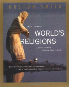 The Illustrated World's Religions: A Guide to Our Wisdom Traditions by Huston Smith. Stunning pictorial presentation refines the text to its wonderful essentials. In detailed, absorbing, richly illustrated, and highly readable chapters on Hinduism, Buddhism, Confucianism, Taoism, Islam, Judaism, Christianity and primal religions, we find refreshing and fascinating presentations of both the differences and the similarities among the worldwide religious traditions.