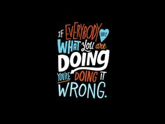Quote: If Everybody Likes What You're Doing