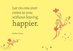 Let no one ever come to you without leaving happier. ~Mother Teresa #Life #Happiness #Quotes