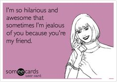 I'm so hilarious and awesome that sometimes I'm jealous of you because you're my friend.