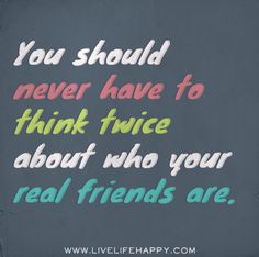 You should never have to think twice about who your real are