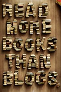 Read more books than blogs.