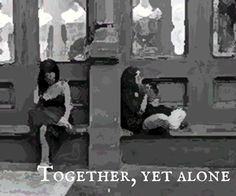 Sometimes we're together, but we're really alone.