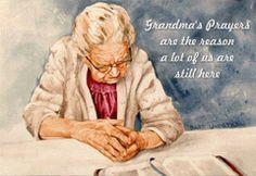Grandma's Prayers are the reason a lot of us are still here.....so true..