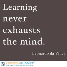 """Learning never exhausts the mind."" ~ Leonardo da Vinci  Then how am I always tired after I've taught all day?  ;-)"