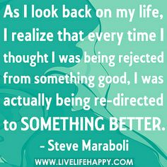 As I look back on my life, I realize that every time I thought I was being rejected from something good, I was actually being re-directed to something better. by deeplifequotes, via Flickr