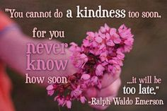 Give kindness today!!  Don't wait until tomorrow.