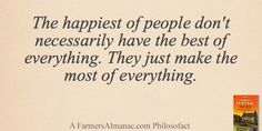 The happiest of people don't necessarily have the best of everything. They just make the most of everything. farmer almanac