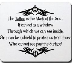 The Tattoo is the Mark of the Soul. It can act as a window Through which we can see inside, Or it can be a shield to protect us from those Who cannot see past the Surface!