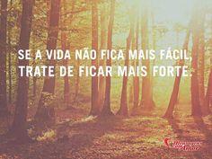 Se a vida não fica mais fácil, trate de ficar mais forte. #vida #facil #forca #forte