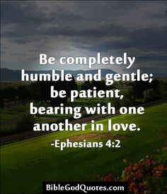 Be completely humble and gentle; be patient, bearing with one another in love. -Ephesians 4:2