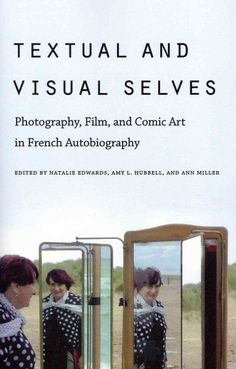 Textual & visual selves [electronic resource] : photography, film, and comic art in French autobiography / edited by Natalie Edwards, Amy L. Hubbell, and Ann Miller