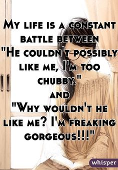 """My life is a constant battle between """"He couldn't possibly like me, I'm too chubby."""" and """"Why wouldn't he like me? I'm freaking gorgeous!!!"""""""