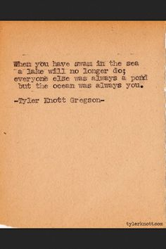 """""""When you have swam in the sea a lake will no longer do; everyone else was always a pond but the ocean was always you."""" Tyler Knott Gregson Typewriter series #356"""