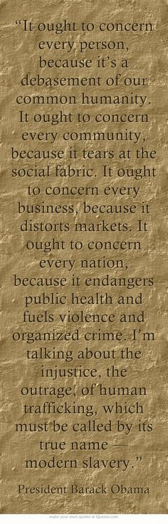 """""""It ought to concern every person, because it's a debasement of our common humanity. It ought to concern every community, because it tears at the social fabric. It ought to concern every business, because it distorts markets. It ought to concern every nation, because it endangers public health and fuels violence and organized crime. I'm talking about the injustice, the outrage, of human trafficking, which must be called by its true name — modern slavery."""""""