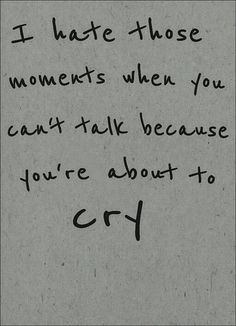 i hate those moments when you can't talk because you're about to cry