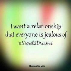 I want a relationship that everyone is jealous of. #positive #love #quote