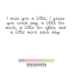 I miss you a little, I guess you could say, a little too much, a little too often, and a little more each day.