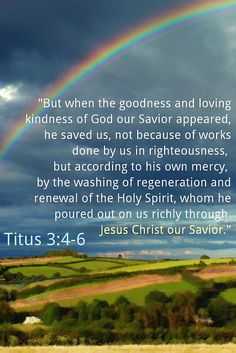 """""""But when the goodness and loving kindness of God our Savior appeared, he saved us, not because of works done by us in righteousness, but according to HIS own mercy, by the washing of regeneration and renewal of the Holy Spirit, whom HE poured out on us richly through Jesus Christ our Savior.""""(Titus 3:4-6)."""