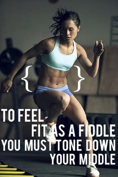 To feel fit as a fiddle, you must tone down your middle.