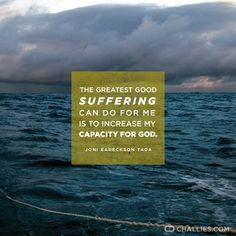 The greatest good suffering can do for me is to increase my capacity for God. (Joni Eareackson Tada)  challies.com