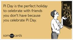 Pi Day is the perfect holiday to celebrate with friends you don't have because you celebrate Pi Day.