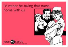 I'd rather be taking that nurse home with us.
