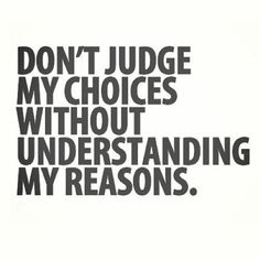 It's so true that people are always so quick to judge & don't take the time to try & understand what it takes to be in your situation and how hard it is to make & stick with that choice.