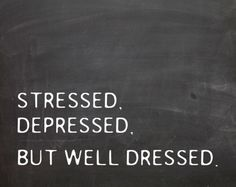 stressed, depressed, but well dressed