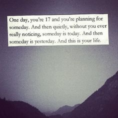 one day, you're 17 and you're planning for someday. and then quietly, without you ever really noticing, someday is today. and then someday is yesterday. and this is your life.