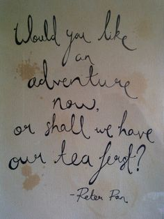 Would you like an adventure now or shall we have our tea first? - Peter Pan