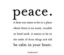 Peace. It does not mean to be in a place where there is no noise, trouble or hard work.  It means to be in the midst of those things and still be calm in your heart. AMEN