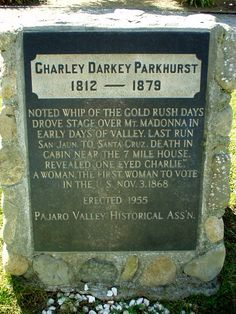 Charley Darkey Parkhurst, was actually Charlotte Darkey  Parkhurst (1812–1879), was an American stagecoach driver and early California settle Born female at birth, Parkhurst lived as a man for most of his life .Parkhurst was a female tobacco chewing, cussing, gambling California stage driver who was found dead in her bed on December 18, 1879. Her friends all thought she was a man.  Pioneer Cemetery, Watsonville, Santa Cruz, CA