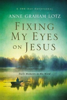 Fixing My Eyes on Jesus: Daily Moments in His Word by Anne Graham Lotz. $10.19. 400 pages. Publisher: Zondervan (January 2, 2013). Reading level: Ages 18 and up. Save 32%!