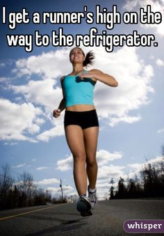 I get a runner's high on the way to the refrigerator. #lol