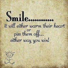 Smile............ it will either warm their heart or piss them off............ either way you win!